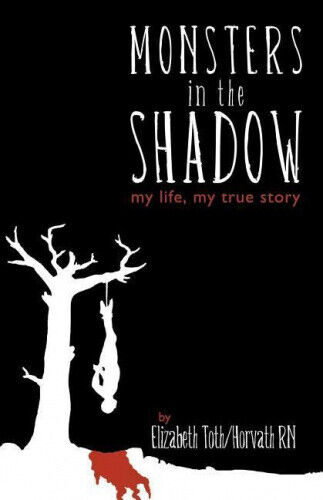 Monsters in the Shadow: My Life, a True Story by Elizabeth Horvath.
