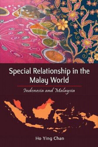 Special Relationship in the Malay World: Indonesia and Malaysia by Ho Ying Chan