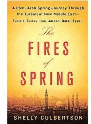 The Fires of Spring: A Post-Arab Spring Journey Through the Turbulent New Middle