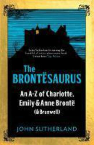 The Brontesaurus: An A-Z of Charlotte, Emily and Anne Bronte (and Branwell).