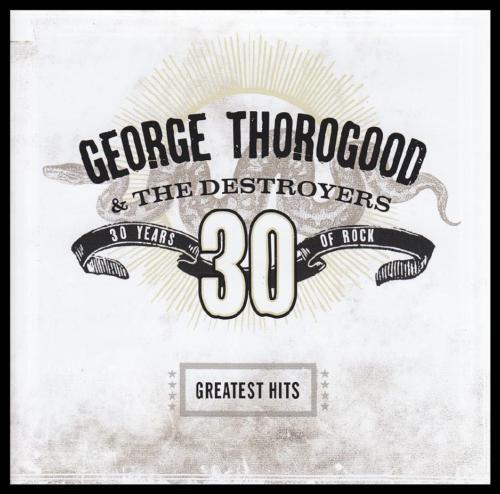 GEORGE THOROGOOD - 30 YEARS : GREATEST HITS CD ~ & THE DESTROYERS ~ BLUES *NEW*