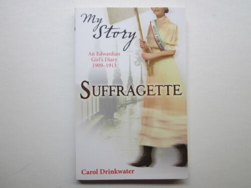 MY STORY - SUFFRAGETTE - AN EDWARDIAN GIRL'S DIARY 1909 - 1913  CAROL DRINKWATER