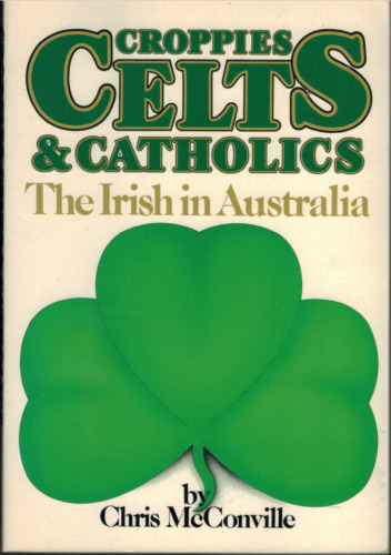 Croppies, Celts & Catholics - The Irish in Australia ; by Chris McConville